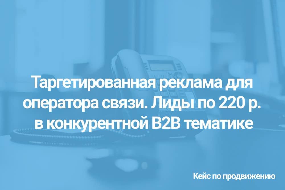 Таргетированная реклама для оператора связи. Лиды по цене 220 рублей в конкурентной B2B тематике